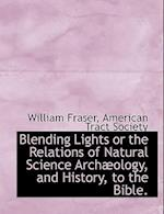 Blending Lights or the Relations of Natural Science Arch Ology, and History, to the Bible. af William Fraser