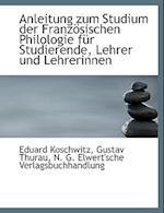 Anleitung Zum Studium Der Franzosischen Philologie Fur Studierende, Lehrer Und Lehrerinnen af Gustav Thurau, Eduard Koschwitz