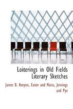 Loiterings in Old Fields Literary Sketches af James Benjamin Kenyon