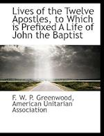 Lives of the Twelve Apostles, to Which Is Prefixed a Life of John the Baptist