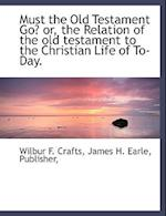 Must the Old Testament Go? Or, the Relation of the Old Testament to the Christian Life of To-Day. af Wilbur Fisk Crafts