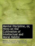 Mental Discipline, Or, Hints on the Cultivation of Intellectual and Moral Habits af Henry Forster Burder