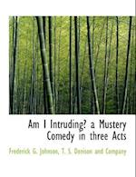 Am I Intruding? a Mustery Comedy in Three Acts