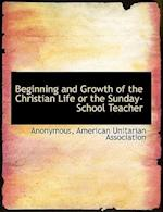 Beginning and Growth of the Christian Life or the Sunday-School Teacher