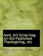Aunt Jo's Scrap-Bag. an Old-Fashioned Thanksgiving, Etc