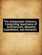 The Antiquarian Itinerary, Comprising Specimens of Architecture, Monastic, Castellated, and Domestic af James Storer