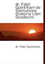 M. Fabii Quintiliani de Institutione Oratoria Libri Duodecim