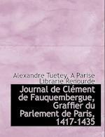 Journal de CL Ment de Fauquembergue, Graffier Du Parlement de Paris, 1417-1435 af Alexandre Tuetey