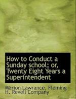 How to Conduct a Sunday school; or, Twenty Eight Years a Superintendent