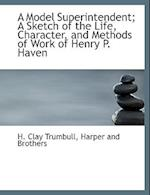 A Model Superintendent; A Sketch of the Life, Character, and Methods of Work of Henry P. Haven