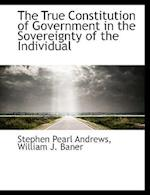 The True Constitution of Government in the Sovereignty of the Individual af Stephen Pearl Andrews