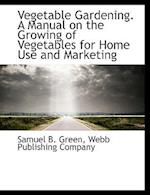 Vegetable Gardening. a Manual on the Growing of Vegetables for Home Use and Marketing af Samuel B. Green