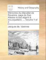Memoires Du Chevalier de Ravanne, Page de Son Altesse Le Duc Regent & Mousquetaire. ... Volume 1 of 2 af Jacques De Varenne