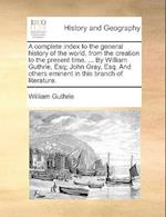 A Complete Index to the General History of the World, from the Creation to the Present Time. ... by William Guthrie, Esq; John Gray, Esq. and Others E