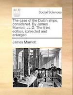 The Case of the Dutch Ships, Considered. by James Marriott, LL.D. the Third Edition, Corrected and Enlarged.