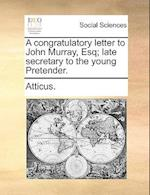 A Congratulatory Letter to John Murray, Esq; Late Secretary to the Young Pretender. af Atticus
