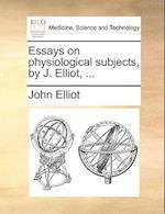 Essays on Physiological Subjects, by J. Elliot, ... af John Elliot