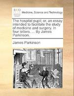 The Hospital Pupil; Or, an Essay Intended to Facilitate the Study of Medicine and Surgery. in Four Letters. ... by James Parkinson. af James Parkinson