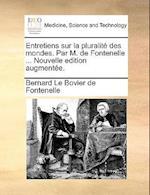 Entretiens Sur La Pluralite Des Mondes. Par M. de Fontenelle ... Nouvelle Edition Augmentee.