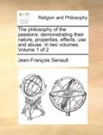 The philosophy of the passions; demonstrating their nature, properties, effects, use and abuse. In two volumes. Volume 1 of 2 af Jean-Francois Senault