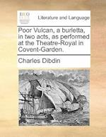 Poor Vulcan, a Burletta, in Two Acts, as Performed at the Theatre-Royal in Covent-Garden. af Charles Dibdin