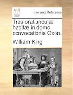 Tres Oratiuncul] Habit] in Domo Convocationis Oxon.