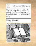The mysterious wife. A novel, in four volumes. By Gabrielli. ... Volume 3 of 4