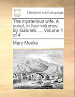The Mysterious Wife. a Novel, in Four Volumes. by Gabrielli. ... Volume 1 of 4 af Mary Meeke