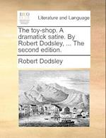 The Toy-Shop. a Dramatick Satire. by Robert Dodsley, ... the Second Edition.