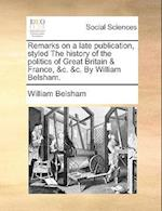 Remarks on a Late Publication, Styled the History of the Politics of Great Britain & France, &C. &C. by William Belsham.