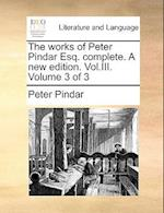 The Works of Peter Pindar Esq. Complete. a New Edition. Vol.III. Volume 3 of 3