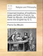 A learned treatise of traditions, lately set forth in French, by Peter du Moulin. And faithfully done into English by G. C. af Pierre Du Moulin