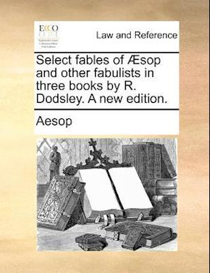 Select fables of Æsop and other fabulists in three books by R. Dodsley. A new edition.