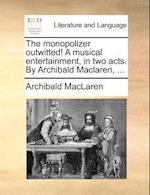 The Monopolizer Outwitted! a Musical Entertainment, in Two Acts. by Archibald MacLaren, ... af Archibald Maclaren