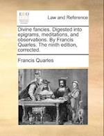 Divine Fancies. Digested Into Epigrams, Meditations, and Observations. by Francis Quarles. the Ninth Edition, Corrected. af Francis Quarles