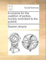 A Scheme for the Coalition of Parties, Humbly Submitted to the Publick.