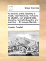 An Account of the Academy at Heath, Near Wakefield, Yorkshire. Its Situation, Rise, Present State, Discipline, Terms for Boarding and Teaching; ... by af Joseph Randall