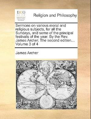 Sermons on various moral and religious subjects, for all the Sundays, and some of the principal festivals of the year. By the Rev. James Archer. The s