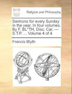 Sermons for Every Sunday in the Year. in Four Volumes. by F. Bl*th, Disc. Car. --- S.T.P. ... Volume 4 of 4 af Francis Blyth
