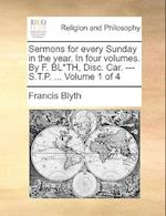 Sermons for every Sunday in the year. In four volumes. By F. BL*TH, Disc. Car. --- S.T.P. ... Volume 1 of 4