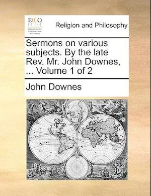 Sermons on various subjects. By the late Rev. Mr. John Downes, ... Volume 1 of 2