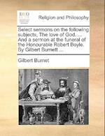 Select Sermons on the Following Subjects, the Love of God. ... and a Sermon at the Funeral of the Honourable Robert Boyle. by Gilbert Burnett ...