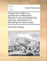 Extract of a Letter to a Gentleman in Maryland; Wherein Is Demonstrated the Extreme Wickedness of Tolerating the Slave Trade. af Granville Sharp