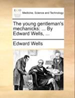 The Young Gentleman's Mechanicks af Edward Wells