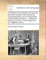 The History of Romances. an Enquiry Into Their Original; Instructions for Composing Them; An Account of the Most Eminent Authors; ... Written in Latin