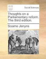 Thoughts on a Parliamentary Reform. the Third Edition.