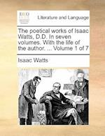 The Poetical Works of Isaac Watts, D.D. in Seven Volumes. with the Life of the Author. ... Volume 1 of 7