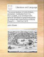 The eccentricities of John Edwin, comedian. Collected from his manuscripts, and enriched with several hundred original anecdotes. Arranged and digeste