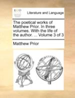 The Poetical Works of Matthew Prior. in Three Volumes. with the Life of the Author. ... Volume 3 of 3