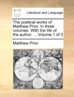 The Poetical Works of Matthew Prior. in Three Volumes. with the Life of the Author. ... Volume 1 of 3